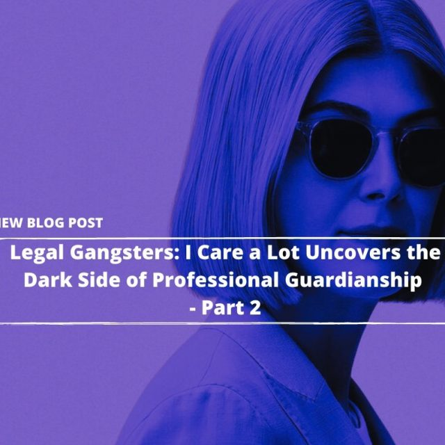 2021.04.23-PFL-Legal-Gangsters_-Netflix's-I-Care-a-Lot-Uncovers-the-Dark-Side-of-Legal-Guardianship—Part-2